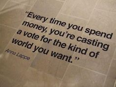 Every time you spend money, you're casting a vote for the kind of world you want. Anna Lappe We all need to really think about this. There are some things that should NEVER be supported. You make up your mind what is important to you.Just think! The Words, Cool Words, Great Quotes, Quotes To Live By, Inspirational Quotes, Random Quotes, Motivational Quotes, Epic Quotes, Awesome Quotes