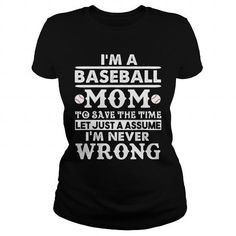 IM A BASEBALL MOM TO SAVE THE TIME LET JUST A ASSUME  IM NEVER WRONG
