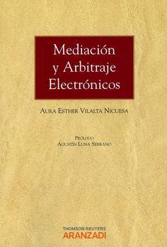 Mediacion y arbitraje electrónicos / Aurora Esther Vilalta Nicuesa ; prólogo, Agustín Luna Serrano. - Cizur Menor (Navarra): Aranzadi-Thomson Reuters, 2013