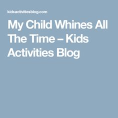 My Child Whines All The Time – Kids Activities Blog