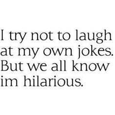 I'm hilarious...