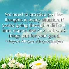 We need to practice positive thoughts in every situation. If you're going through a difficult time, expect that God will work things out for your good.  ~Joyce Meyer #JoyceMeyer