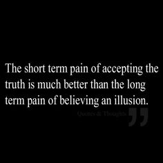 ❥ The short term pain of accepting the truth is much better than the long-term pain of believing an illusion. Because you are delusional and need to accept the truth instead of making up what you think is the truth. Great Quotes, Quotes To Live By, Inspirational Quotes, Meaningful Quotes, Awesome Quotes, The Words, Enjoy The Ride, Just In Case, Just For You