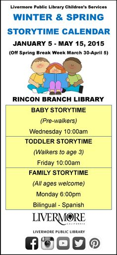 January 5 – May 15, 2015 Winter & Spring Storytimes @ Rincon Branch Library 725 Rincon Ave., Livermore  Baby Storytime (for pre-walkers) – Wednesday 10:00am   Toddler Storytime (walkers to age 3) – Friday 10:00am  Family Storytime (all ages welcome) – bilingual (Spanish) – Monday 6:00pm