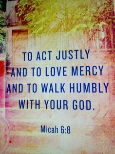 I just noticed where the verbs are in this verse!  MY actions are to be just...it says nothing about DEMANDING justice from others!  I'm to LOVE mercy...not only do you enjoy what you love but SHARE it with everyone you meet!  Forward motion in life is done in complete DEPENDENCE upon the Holy Spirit...to live UNDER the umbrella of Grace (He gives Grace to the humble - James 4:6-7)