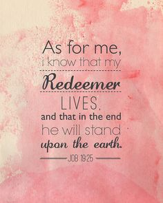 """As for me, I know that my Redeemer lives, and that in the end He will stand upon the earth."" Job 19:25"