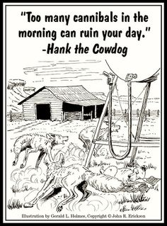 Too many cannibals in the morning can ruin your day. -Hank the Cowdog