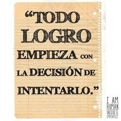 Todo logro empieza con la decisión de intentarlo.