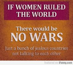 If Women Ruled The World...