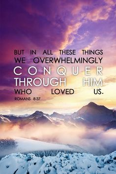 Romans 8:37 (NASB) - But in all these things we overwhelmingly conquer through Him who loved us.