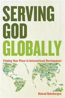 Serving God Globally: Finding Your Place in International Development By: Roland Hoksbergen