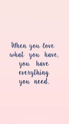 When you love what you have, you have everything you need. #quote #quoteoftheday #inspiration
