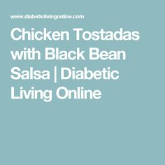 Chicken Tostadas with Black Bean Salsa   Diabetic Living Online
