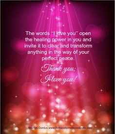 """The words """"I love you"""" open the healing power in you and invite it to clear and transform anything in the way of your perfect peace. Thank you; I love you! Marilyn Gordon.www.lifetransformationsecrets.com"""
