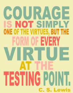 """""""Courage is not simply one of the virtues, but the form of every virtue at the testing point."""" C.S. Lewis"""