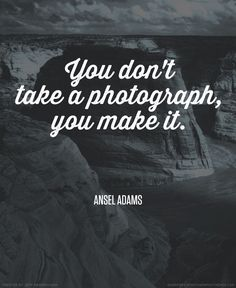 """""""You dont take a photograph, you make it."""" - Ansel Adams #photography #quote"""