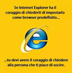"""""""If #internetexplorer is brave enough to ask you to be your default browser, you must be brave to ask the person you like to go out."""""""