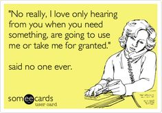 'No really, I love only hearing from you when you need something, are going to use me or take me for granted.' said no one ever.