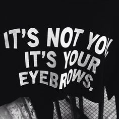 """""""Don't ever let anyone with bad eye brows tell you shit about life."""""""