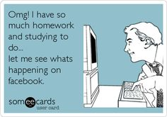 Omg! I have so much homework and studying to do... let me see whats happening on facebook.