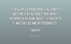 I developed a problem with authority. Any time that authority was what I interpreted as being unjust, I stood up to it, and that became my personality. - Tom Petty at Lifehack Quotes