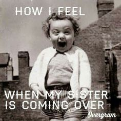 Accurate description of how my sisters and I visiting each other feels!  for flossie and mary,,this will be us in july...