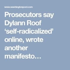 Prosecutors say Dylann Roof 'self-radicalized' online, wrote another manifesto…