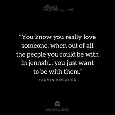"""You know you really love someone, when out of all the people you could be with in jennah... you just want to be with them."" - Yasmin Mogahed"
