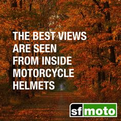 The best views are seen from inside motorcycle helmets.