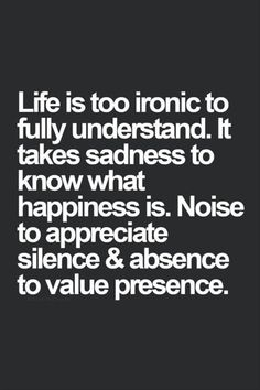 Life is too ironic to fully understand. It Life is too ironic to fully understand. It takes sadness to know what happiness is. Noise to appreciate silence & absence to value presence Ironic Quotes, Words Quotes, Motivational Quotes, Inspirational Quotes, Quotable Quotes, Quotes Quotes, Wisdom Quotes, Trust Quotes, Time Quotes
