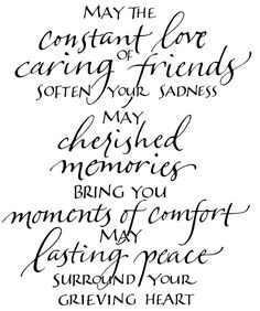 May the constant love of caring friends soften your sadness.  May cherished memories bring you moments of comfort.  May lasting peace surround your grieving heart.