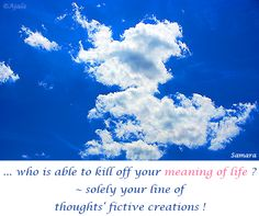 ... who is able to kill off your #meaning_of_life ? ~ solely your line of #thoughts' fictive #creations !