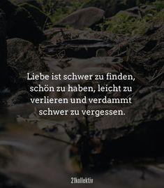 Liebe ist schwer zu finden, schön zu haben, leicht zu verlieren und verdammt schwer zu vergessen. // Finde und teile inspirierende Zitate, #Sprüche und #Lebensweisheiten auf 21kollektiv.de