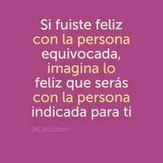 """""""Si fuiste #Feliz con la persona equivocada, imagina lo #Feliz que serás con la persona indicada para ti"""". #Citas #Frases @Candidman"""