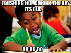 Homework- We all have that moment of panic, like OH MY GOD I DIDN'T DO MY HOMEWORK ON THE WEEKEND!!!