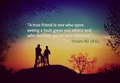 A true friend is one who upon seeing a fault gives you advice and who defends you in your absence. -Imam Ali (AS)