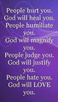 """Love this quote :""""People hurt you; God will heal you. People humiliate you; God will magnify you. People judge you; God will justify you. People hate you; God will LOVE you. Prayer Quotes, Faith Quotes, Spiritual Quotes, Wisdom Quotes, Bible Quotes, Positive Quotes, Inspirational Religious Quotes, Morning Inspirational Quotes, Uplifting Quotes"""