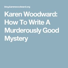 Karen Woodward: How To Write A Murderously Good Mystery