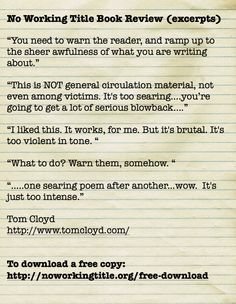"""""""You need to warn the reader, and ramp up to the sheer awfulness of what you are writing about.""""  """"This is NOT general circulation material, not even among victims. It's too searing….you're going to get a lot of serious blowback….""""  """"I liked this. It works, for me. But it's brutal. It's too violent in tone. """"  """"What to do? Warn them, somehow. """"  """"…..one searing poem after another...wow. It's just too intense.""""  Tom Cloyd  To download a free copy: http://noworkingtitle.org/free-download"""