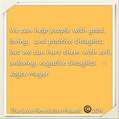 """""""We can help people with good, loving,  and positive thoughts,  but we can hurt them with evil, unloving, negative thoughts.""""  - Joyce Meyer"""
