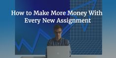 How to Make More Money With Every New Assignment
