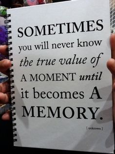 Sometime you will never know the true value of a moment until it becomes a memory.