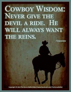 Cowboy Wisdom: Never Give The Devil A Ride. He Will Always Want The Reins.