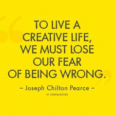 Live a creative life - lose the fear of being wrong. You are not defined by any boundaries - you cannot be defined, period. You simply are, and you are the only you.