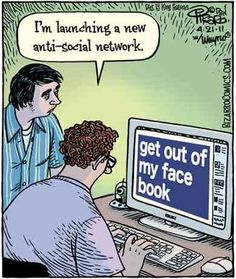 """I'm launching a new anti-social network."" get out of my face book"