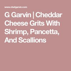 Garvin | Cheddar Cheese Grits With Shrimp, Pancetta, And Scallions
