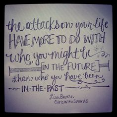 """The attacks on your life have more to do with who you might be in the future than who you have been in the past. ~Lisa Bevere from """"Girls With Swords"""""""
