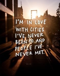 I'm in love with cities I've never been to and people I've never met. Travel Quote