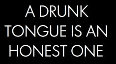 """a drunk man's words are a sober man's thoughts."" truth."