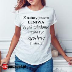 Z natury jestem LENIWA A jak wiadomo trzeba żyć zgodnie z naturą  #lenistwo #leniwa #leń #natura #żyć #życie #poczpol #koszulka #tshirtprinting #tshirt #tee #koszulkadamska Stowa, Minimalist Lifestyle, Haha, Funny Quotes, T Shirts For Women, Humor, Words, Shopping, Repeat